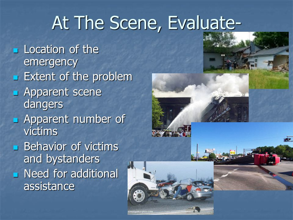 At The Scene, Evaluate- Location of the emergency Location of the emergency Extent of the problem Extent of the problem Apparent scene dangers Apparent scene dangers Apparent number of victims Apparent number of victims Behavior of victims and bystanders Behavior of victims and bystanders Need for additional assistance Need for additional assistance