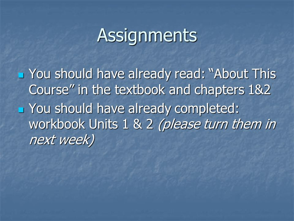 Assignments You should have already read: About This Course in the textbook and chapters 1&2 You should have already read: About This Course in the textbook and chapters 1&2 You should have already completed: workbook Units 1 & 2 (please turn them in next week) You should have already completed: workbook Units 1 & 2 (please turn them in next week)