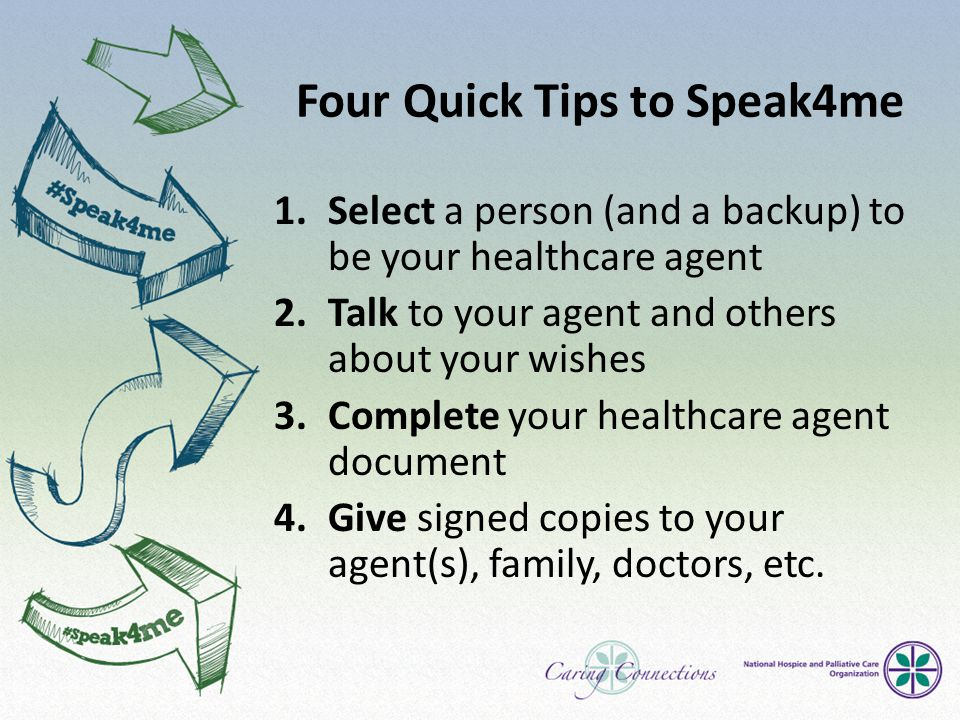 Four Quick Tips to Speak4me 1.Select a person (and a backup) to be your healthcare agent 2.Talk to your agent and others about your wishes 3.Complete your healthcare agent document 4.Give signed copies to your agent(s), family, doctors, etc.
