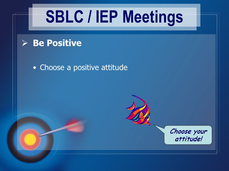 SBLC / IEP Meetings  Be Positive Choose a positive attitude Choose your attitude!