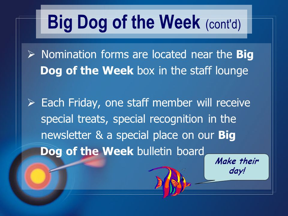 Big Dog of the Week (cont d)  Nomination forms are located near the Big Dog of the Week box in the staff lounge  Each Friday, one staff member will receive special treats, special recognition in the newsletter & a special place on our Big Dog of the Week bulletin board Make their day!