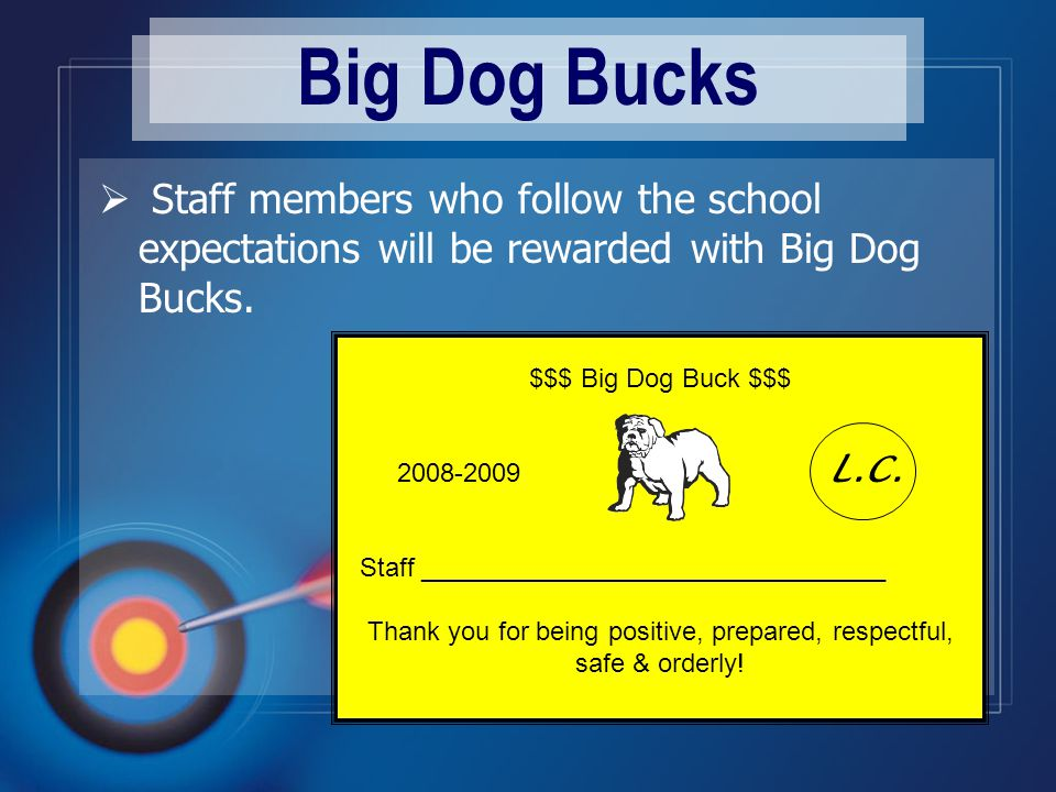 Big Dog Bucks  Staff members who follow the school expectations will be rewarded with Big Dog Bucks.
