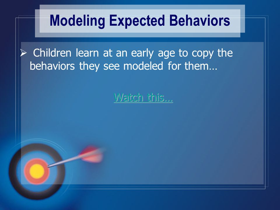 Modeling Expected Behaviors  Children learn at an early age to copy the behaviors they see modeled for them… Watch this… Watch this… Watch this…