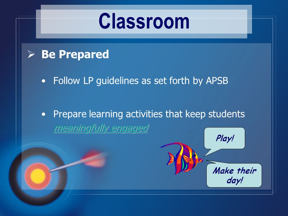 Classroom  Be Prepared Follow LP guidelines as set forth by APSB Prepare learning activities that keep students meaningfully engaged meaningfully engaged meaningfully engaged Play.