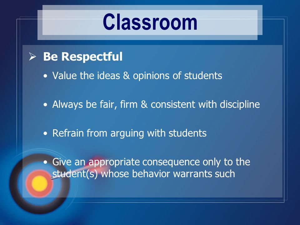 Classroom  Be Respectful Value the ideas & opinions of students Always be fair, firm & consistent with discipline Refrain from arguing with students Give an appropriate consequence only to the student(s) whose behavior warrants such