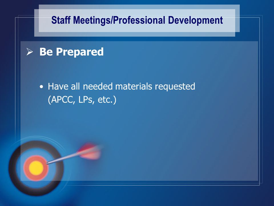 Staff Meetings/Professional Development  Be Prepared Have all needed materials requested (APCC, LPs, etc.)