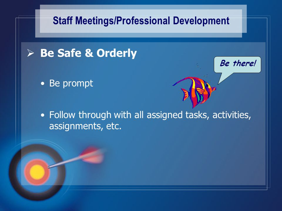 Staff Meetings/Professional Development  Be Safe & Orderly Be prompt Follow through with all assigned tasks, activities, assignments, etc.