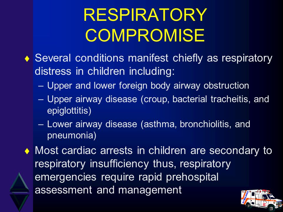 RESPIRATORY COMPROMISE t Several conditions manifest chiefly as respiratory distress in children including: –Upper and lower foreign body airway obstruction –Upper airway disease (croup, bacterial tracheitis, and epiglottitis) –Lower airway disease (asthma, bronchiolitis, and pneumonia) t Most cardiac arrests in children are secondary to respiratory insufficiency thus, respiratory emergencies require rapid prehospital assessment and management