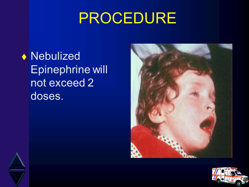 PROCEDURE t Nebulized Epinephrine will not exceed 2 doses.