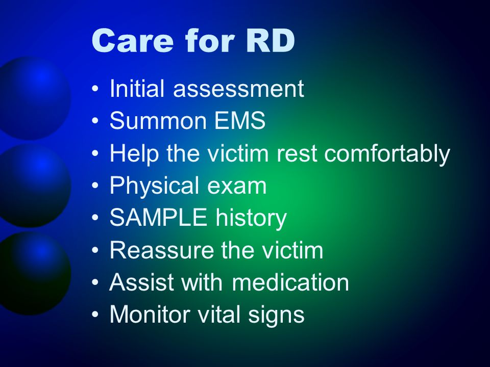 Care for RD Initial assessment Summon EMS Help the victim rest comfortably Physical exam SAMPLE history Reassure the victim Assist with medication Mon