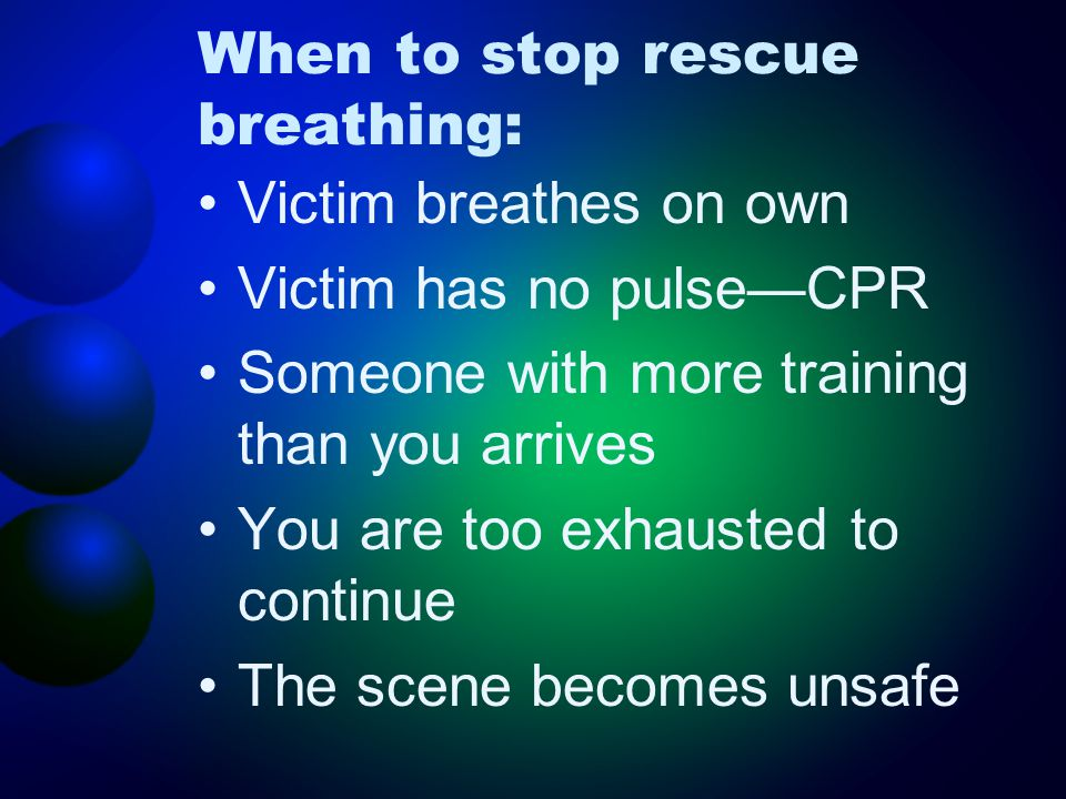 When to stop rescue breathing: Victim breathes on own Victim has no pulse—CPR Someone with more training than you arrives You are too exhausted to con