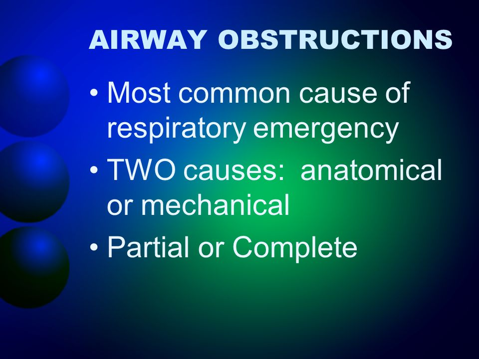 AIRWAY OBSTRUCTIONS Most common cause of respiratory emergency TWO causes: anatomical or mechanical Partial or Complete