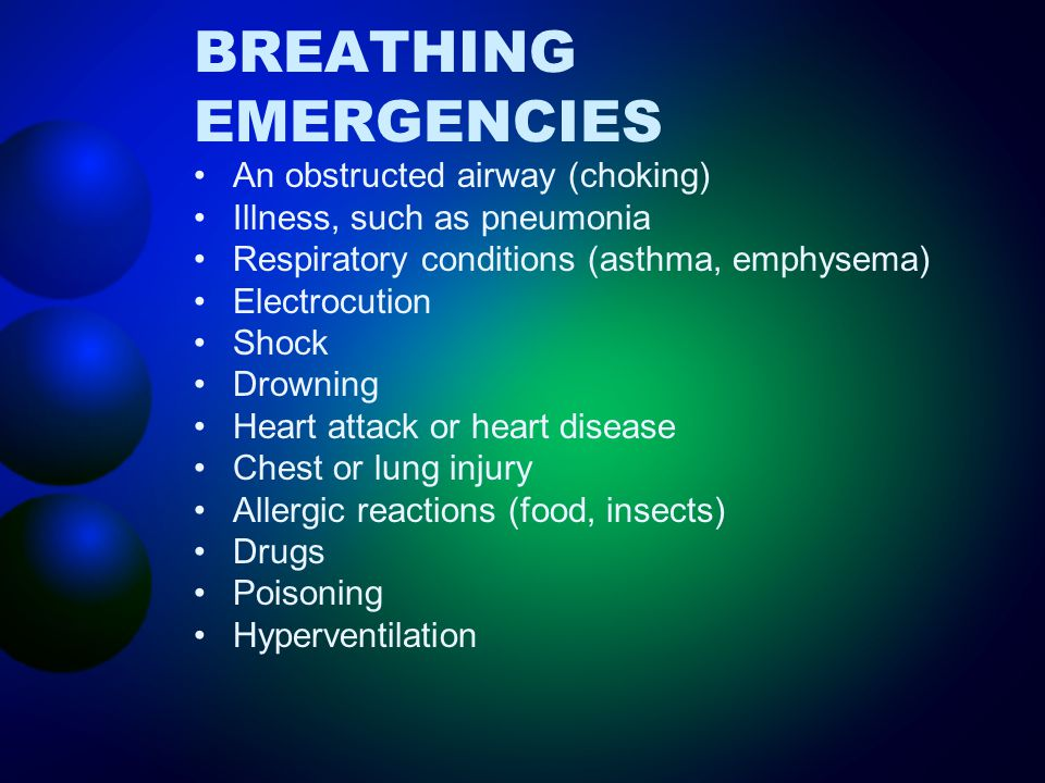 BREATHING EMERGENCIES An obstructed airway (choking) Illness, such as pneumonia Respiratory conditions (asthma, emphysema) Electrocution Shock Drownin
