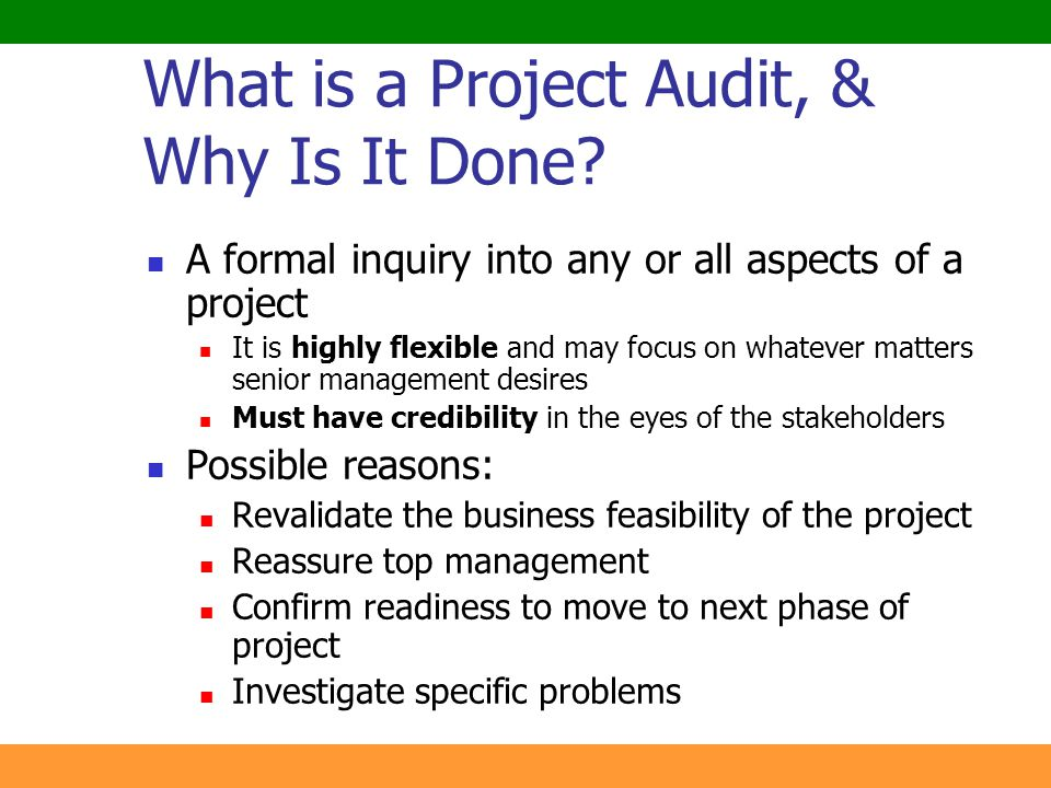 3 What is a Project Audit, & Why Is It Done? A formal inquiry into any or all aspects of a project It is highly flexible and may focus on whatever mat