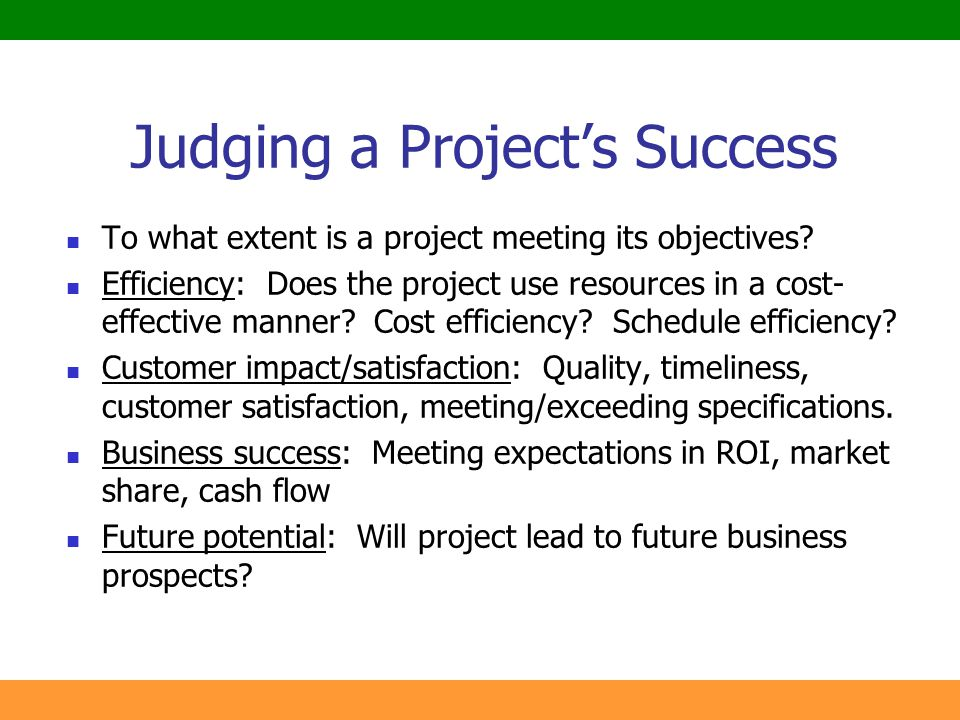 5 Judging a Project's Success To what extent is a project meeting its objectives? Efficiency: Does the project use resources in a cost- effective mann