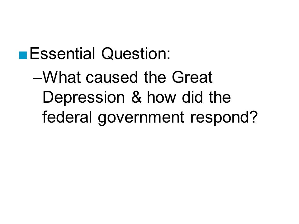 ■Essential Question: –What caused the Great Depression & how did the federal government respond
