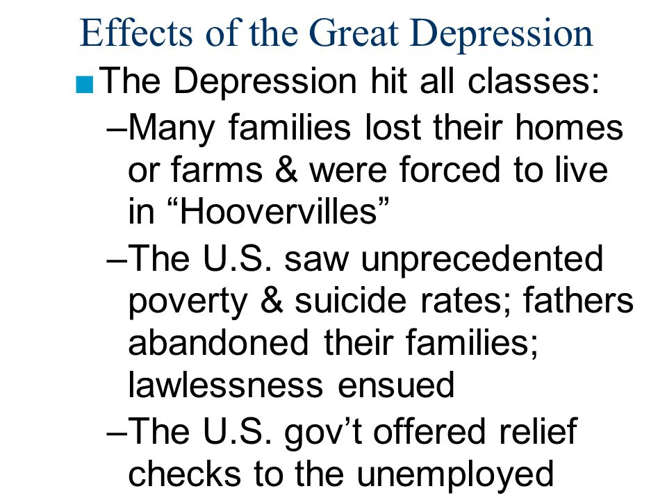 Effects of the Great Depression ■The Depression hit all classes: –Many families lost their homes or farms & were forced to live in Hoovervilles –The U.S.