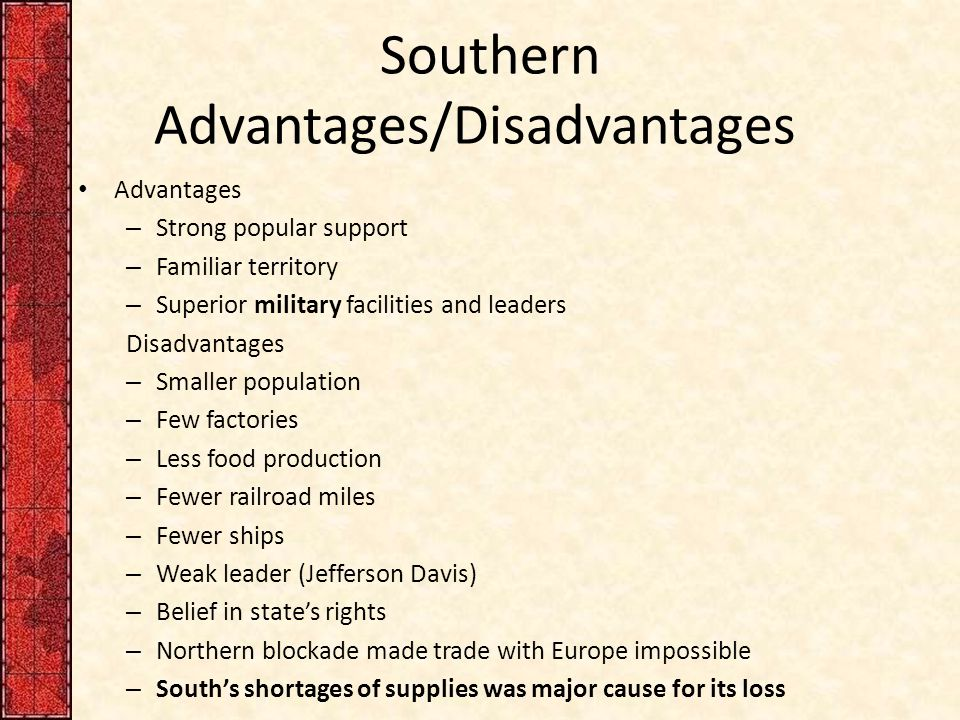 Southern Advantages/Disadvantages Advantages – Strong popular support – Familiar territory – Superior military facilities and leaders Disadvantages – Smaller population – Few factories – Less food production – Fewer railroad miles – Fewer ships – Weak leader (Jefferson Davis) – Belief in state's rights – Northern blockade made trade with Europe impossible – South's shortages of supplies was major cause for its loss