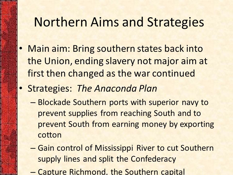 Northern Aims and Strategies Main aim: Bring southern states back into the Union, ending slavery not major aim at first then changed as the war continued Strategies: The Anaconda Plan – Blockade Southern ports with superior navy to prevent supplies from reaching South and to prevent South from earning money by exporting cotton – Gain control of Mississippi River to cut Southern supply lines and split the Confederacy – Capture Richmond, the Southern capital