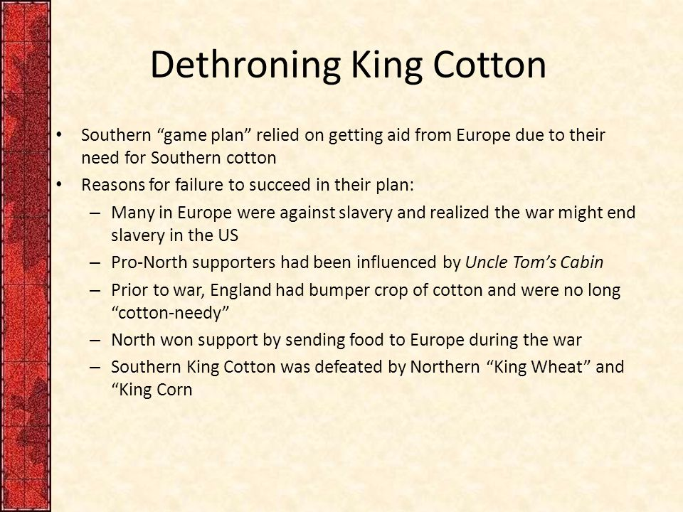 Dethroning King Cotton Southern game plan relied on getting aid from Europe due to their need for Southern cotton Reasons for failure to succeed in their plan: – Many in Europe were against slavery and realized the war might end slavery in the US – Pro-North supporters had been influenced by Uncle Tom's Cabin – Prior to war, England had bumper crop of cotton and were no long cotton-needy – North won support by sending food to Europe during the war – Southern King Cotton was defeated by Northern King Wheat and King Corn