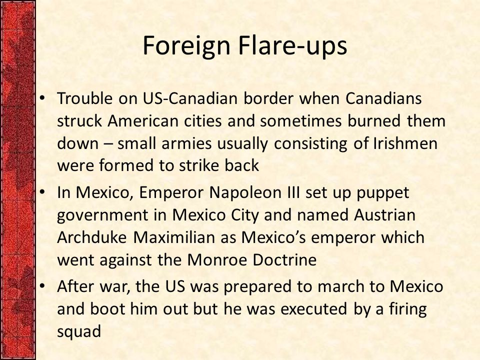 Foreign Flare-ups Trouble on US-Canadian border when Canadians struck American cities and sometimes burned them down – small armies usually consisting of Irishmen were formed to strike back In Mexico, Emperor Napoleon III set up puppet government in Mexico City and named Austrian Archduke Maximilian as Mexico's emperor which went against the Monroe Doctrine After war, the US was prepared to march to Mexico and boot him out but he was executed by a firing squad