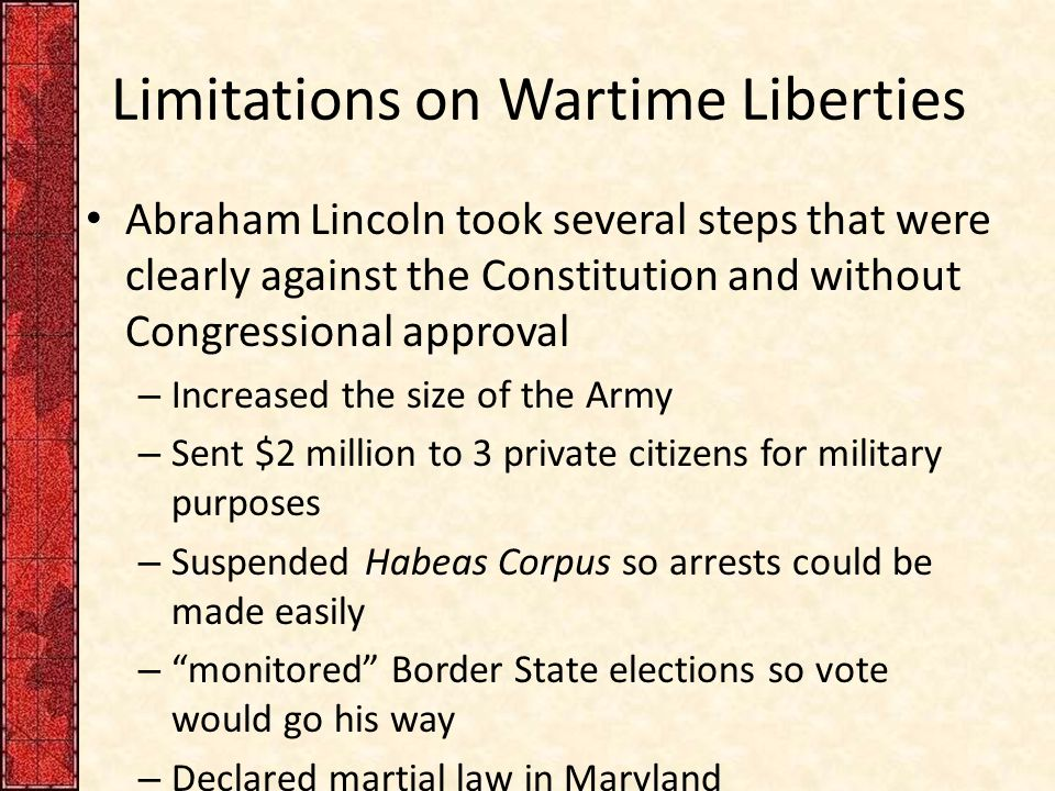 Limitations on Wartime Liberties Abraham Lincoln took several steps that were clearly against the Constitution and without Congressional approval – Increased the size of the Army – Sent $2 million to 3 private citizens for military purposes – Suspended Habeas Corpus so arrests could be made easily – monitored Border State elections so vote would go his way – Declared martial law in Maryland