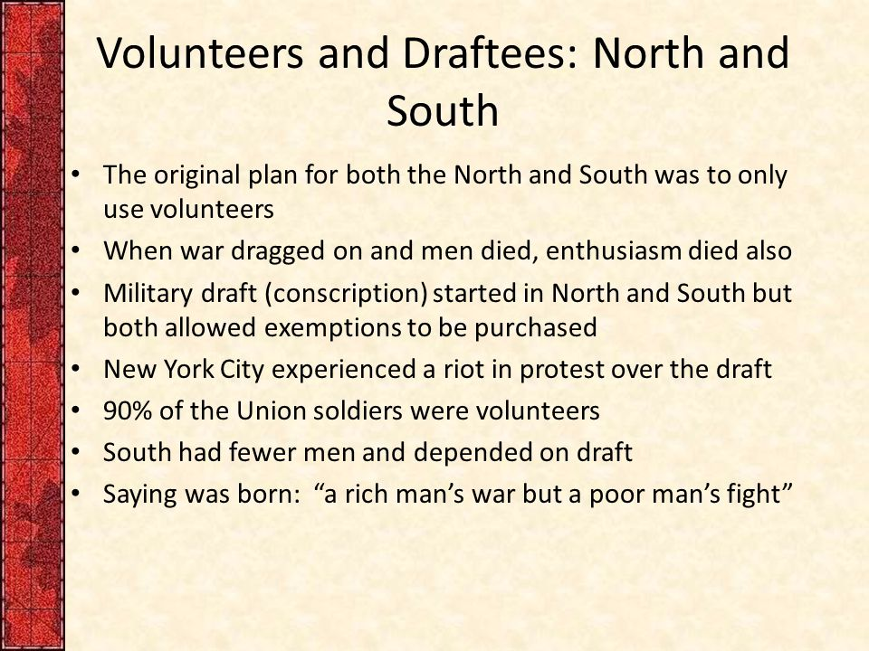 Volunteers and Draftees: North and South The original plan for both the North and South was to only use volunteers When war dragged on and men died, enthusiasm died also Military draft (conscription) started in North and South but both allowed exemptions to be purchased New York City experienced a riot in protest over the draft 90% of the Union soldiers were volunteers South had fewer men and depended on draft Saying was born: a rich man's war but a poor man's fight