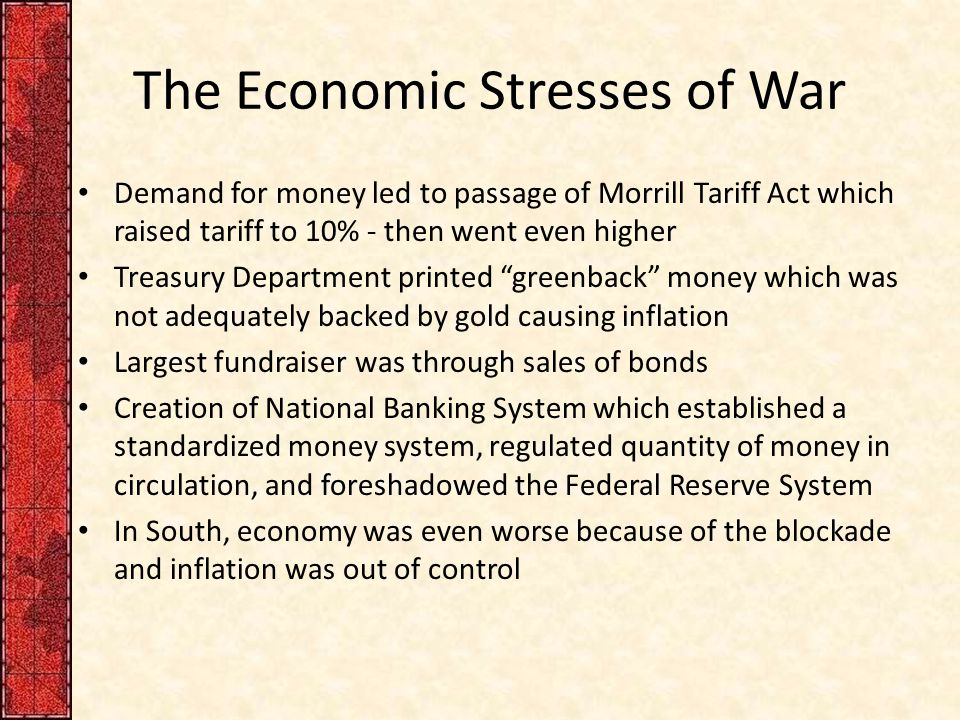 The Economic Stresses of War Demand for money led to passage of Morrill Tariff Act which raised tariff to 10% - then went even higher Treasury Department printed greenback money which was not adequately backed by gold causing inflation Largest fundraiser was through sales of bonds Creation of National Banking System which established a standardized money system, regulated quantity of money in circulation, and foreshadowed the Federal Reserve System In South, economy was even worse because of the blockade and inflation was out of control