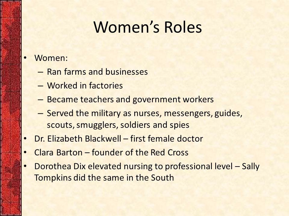 Women's Roles Women: – Ran farms and businesses – Worked in factories – Became teachers and government workers – Served the military as nurses, messengers, guides, scouts, smugglers, soldiers and spies Dr.