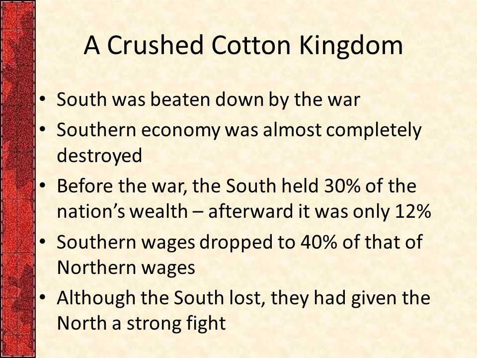 A Crushed Cotton Kingdom South was beaten down by the war Southern economy was almost completely destroyed Before the war, the South held 30% of the nation's wealth – afterward it was only 12% Southern wages dropped to 40% of that of Northern wages Although the South lost, they had given the North a strong fight