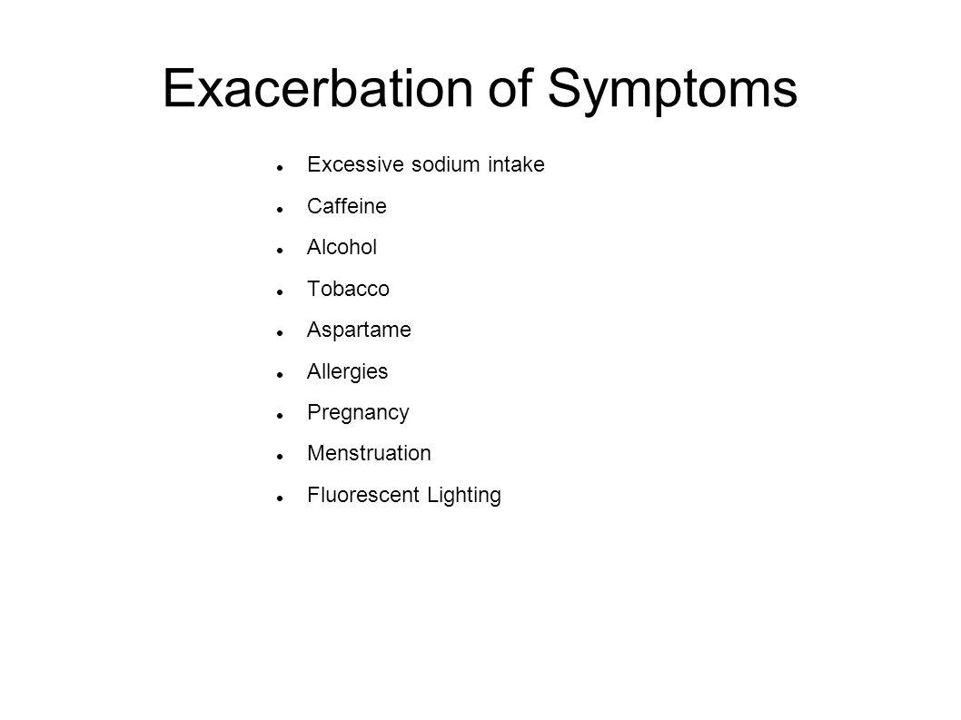 Exacerbation of Symptoms Excessive sodium intake Caffeine Alcohol Tobacco Aspartame Allergies Pregnancy Menstruation Fluorescent Lighting