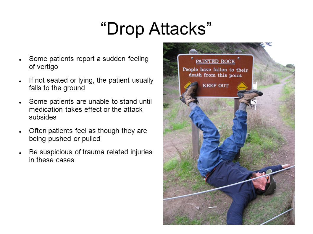 """""""Drop Attacks"""" Some patients report a sudden feeling of vertigo If not seated or lying, the patient usually falls to the ground Some patients are unab"""