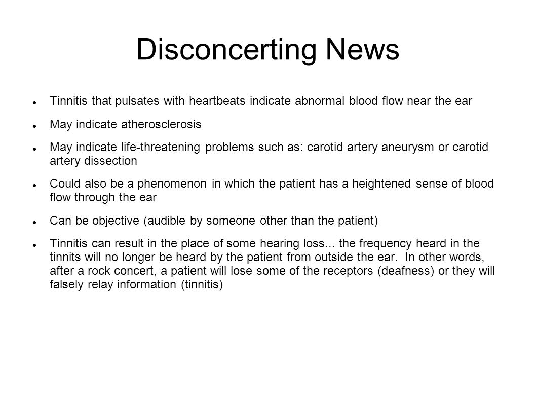 Disconcerting News Tinnitis that pulsates with heartbeats indicate abnormal blood flow near the ear May indicate atherosclerosis May indicate life-thr