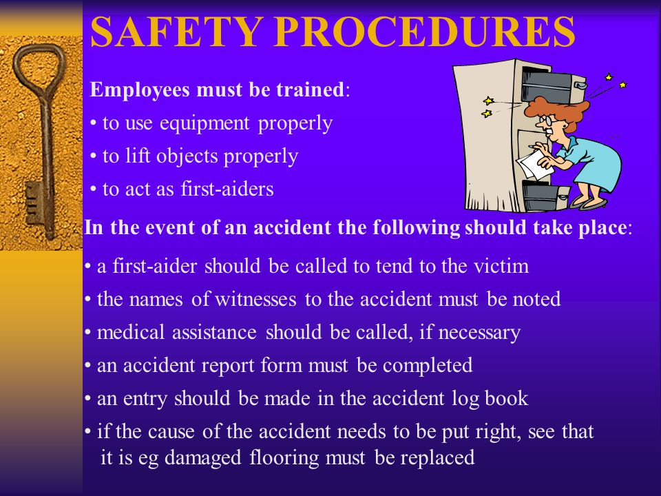 SAFETY PROCEDURES Employees must be trained: to use equipment properly to lift objects properly to act as first-aiders In the event of an accident the following should take place: a first-aider should be called to tend to the victim the names of witnesses to the accident must be noted medical assistance should be called, if necessary an accident report form must be completed an entry should be made in the accident log book if the cause of the accident needs to be put right, see that it is eg damaged flooring must be replaced