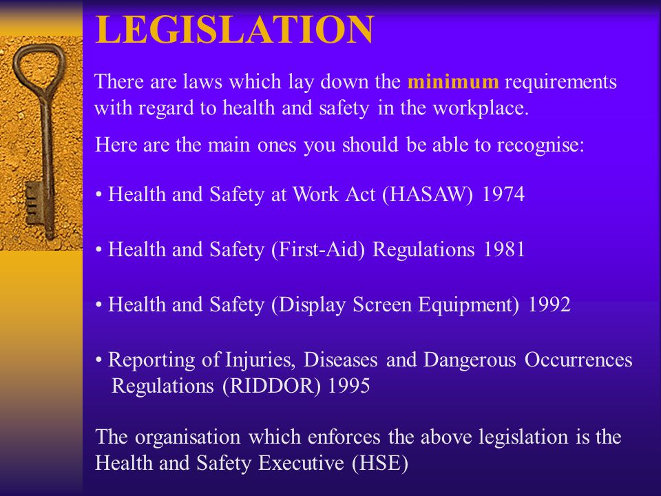 LEGISLATION There are laws which lay down the minimum requirements with regard to health and safety in the workplace.