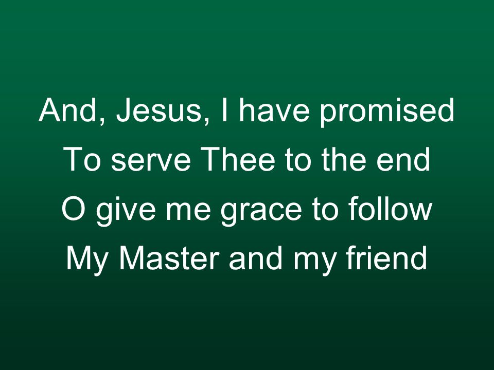 And, Jesus, I have promised To serve Thee to the end O give me grace to follow My Master and my friend