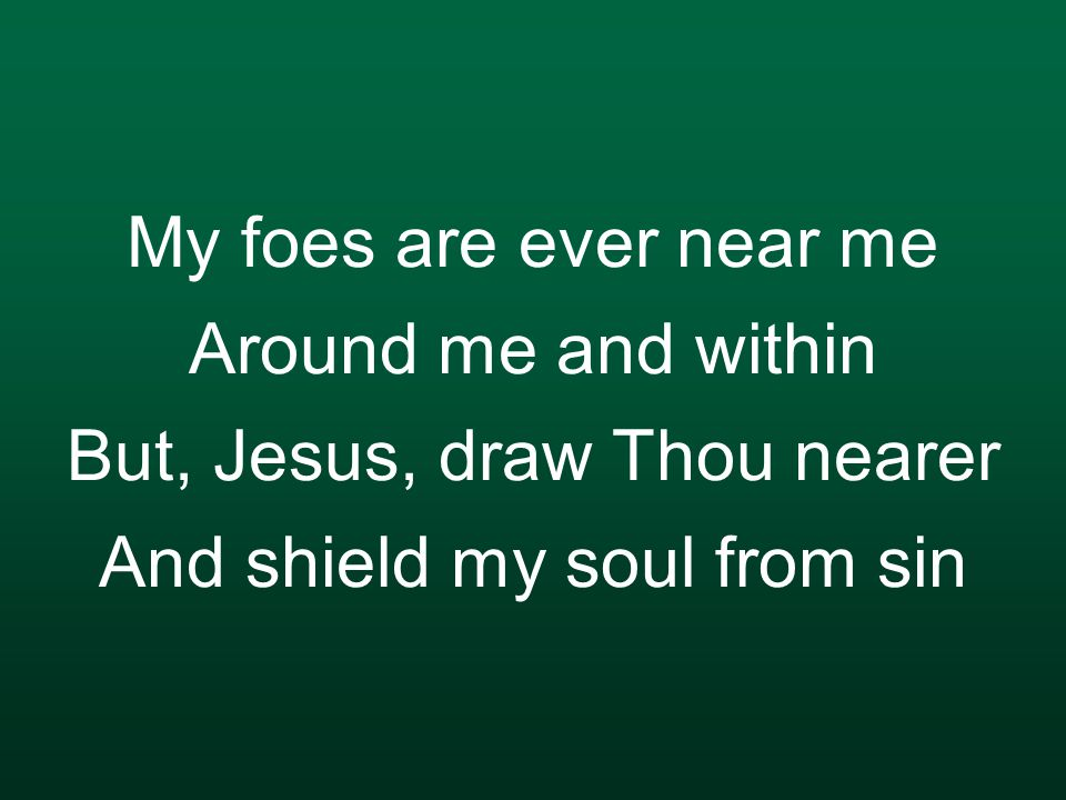 My foes are ever near me Around me and within But, Jesus, draw Thou nearer And shield my soul from sin