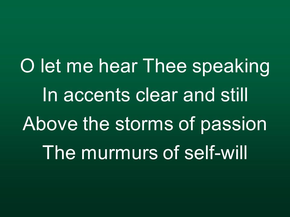 O let me hear Thee speaking In accents clear and still Above the storms of passion The murmurs of self-will