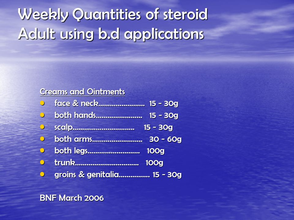 Weekly Quantities of steroid Adult using b.d applications Creams and Ointments face & neck…………………… 15 - 30g face & neck…………………… 15 - 30g both hands…………………… 15 - 30g both hands…………………… 15 - 30g scalp…………………………..
