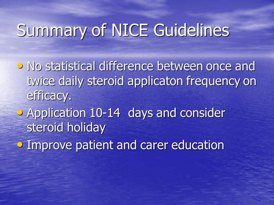 Summary of NICE Guidelines No statistical difference between once and twice daily steroid applicaton frequency on efficacy.
