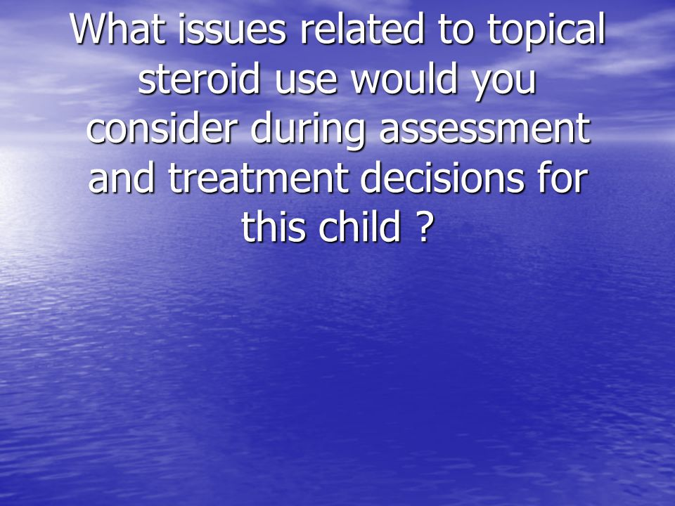 What issues related to topical steroid use would you consider during assessment and treatment decisions for this child ?