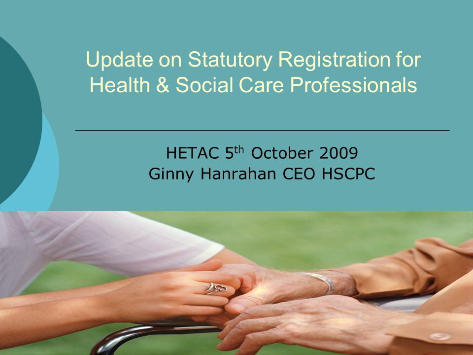 Update on Statutory Registration for Health & Social Care Professionals HETAC 5 th October 2009 Ginny Hanrahan CEO HSCPC