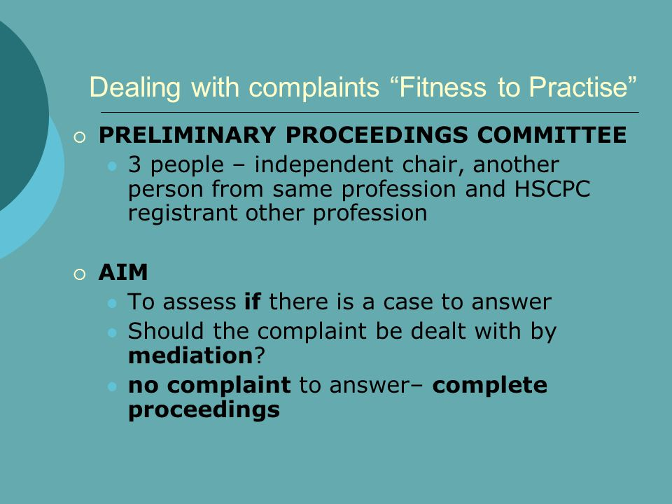 Dealing with complaints Fitness to Practise  PRELIMINARY PROCEEDINGS COMMITTEE 3 people – independent chair, another person from same profession and HSCPC registrant other profession  AIM To assess if there is a case to answer Should the complaint be dealt with by mediation.