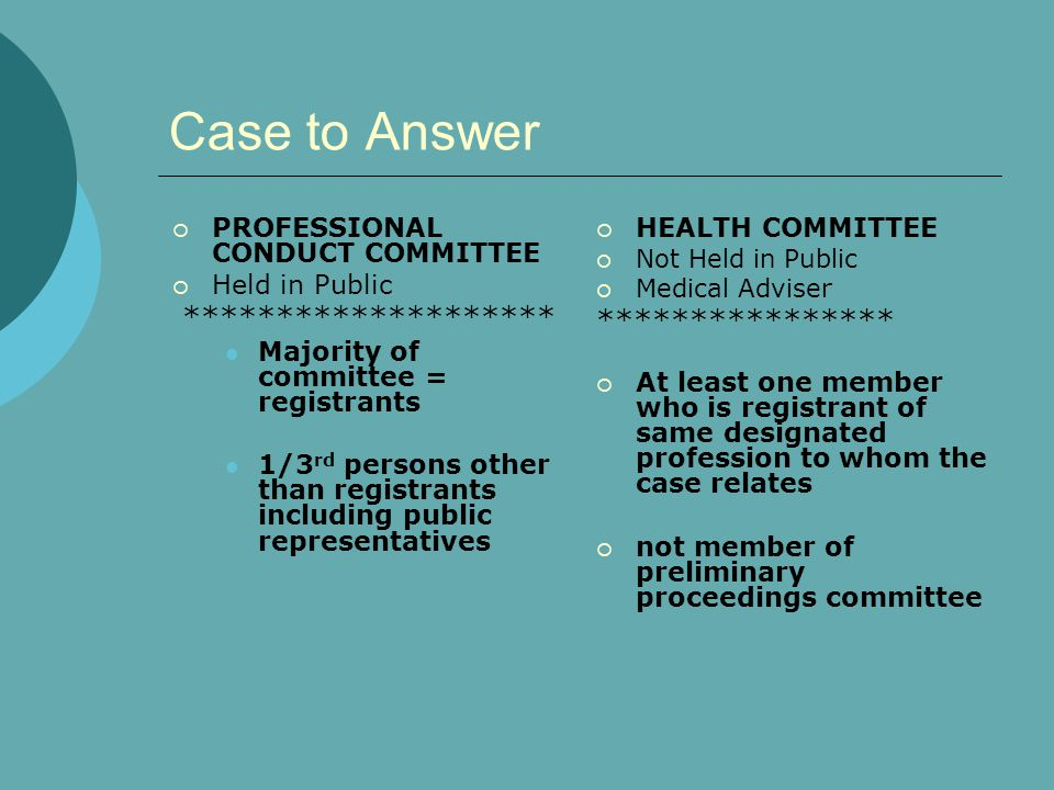 Case to Answer  PROFESSIONAL CONDUCT COMMITTEE  Held in Public ******************** Majority of committee = registrants 1/3 rd persons other than registrants including public representatives  HEALTH COMMITTEE  Not Held in Public  Medical Adviser ****************  At least one member who is registrant of same designated profession to whom the case relates  not member of preliminary proceedings committee