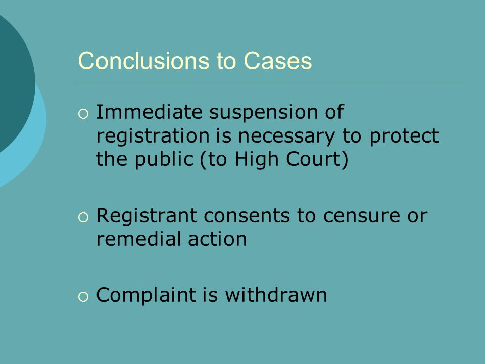 Conclusions to Cases  Immediate suspension of registration is necessary to protect the public (to High Court)  Registrant consents to censure or remedial action  Complaint is withdrawn