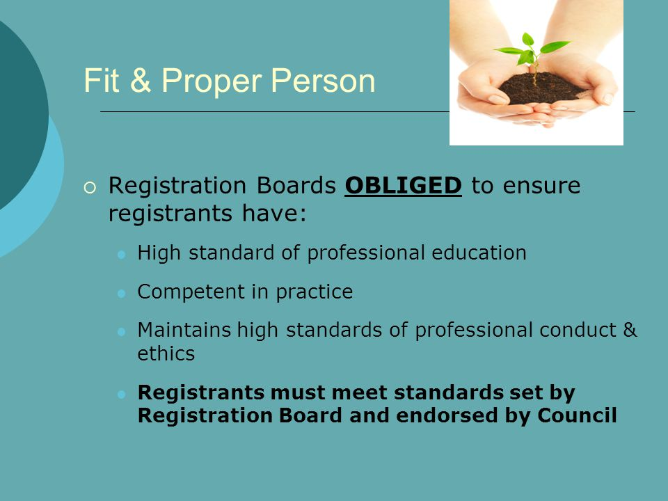 Fit & Proper Person  Registration Boards OBLIGED to ensure registrants have: High standard of professional education Competent in practice Maintains high standards of professional conduct & ethics Registrants must meet standards set by Registration Board and endorsed by Council