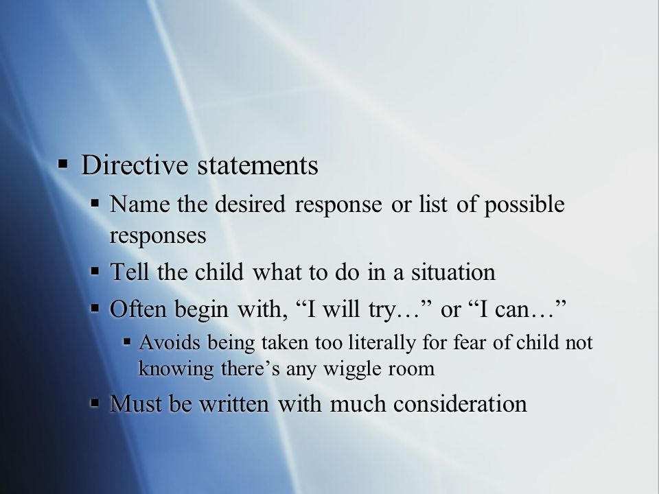 """ Directive statements  Name the desired response or list of possible responses  Tell the child what to do in a situation  Often begin with, """"I wil"""