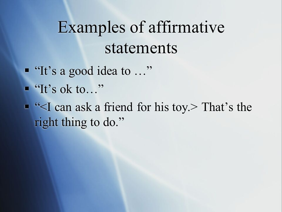 """Examples of affirmative statements  """"It's a good idea to …""""  """"It's ok to…""""  """" That's the right thing to do.""""  """"It's a good idea to …""""  """"It's ok t"""