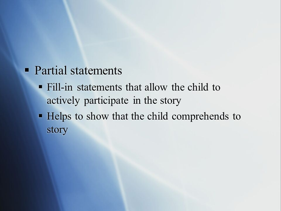  Partial statements  Fill-in statements that allow the child to actively participate in the story  Helps to show that the child comprehends to stor