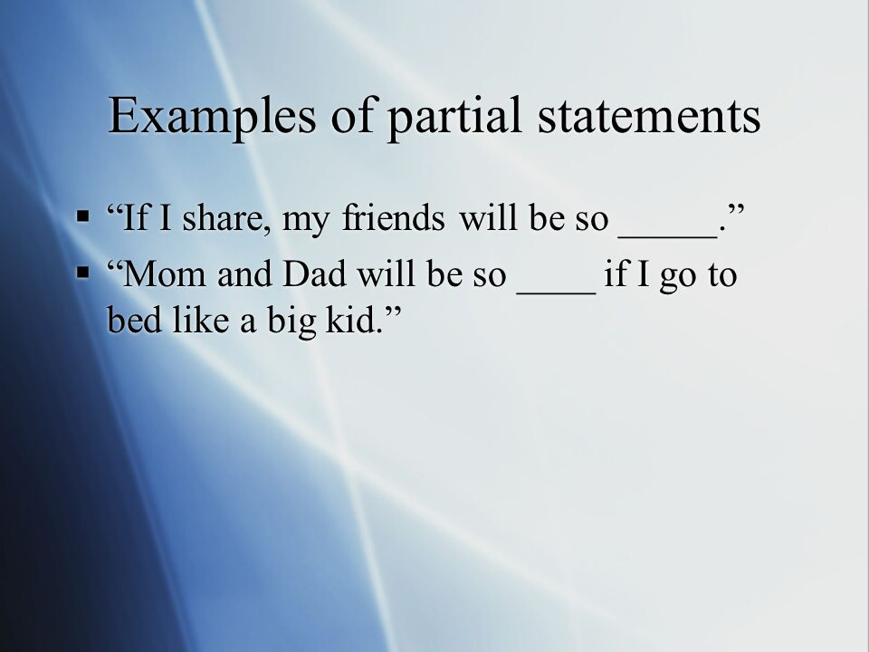 Examples of partial statements  If I share, my friends will be so _____.  Mom and Dad will be so ____ if I go to bed like a big kid.  If I share, my friends will be so _____.  Mom and Dad will be so ____ if I go to bed like a big kid.